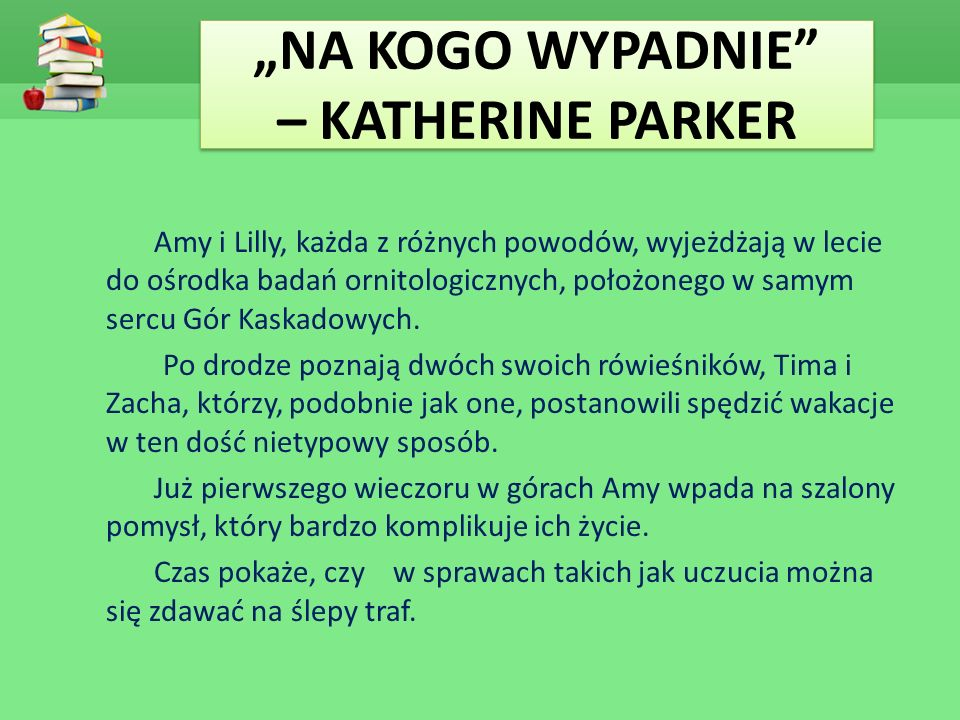 """""""NA KOGO WYPADNIE – KATHERINE PARKER Amy i Lilly, każda z różnych powodów, wyjeżdżają w lecie do ośrodka badań ornitologicznych, położonego w samym sercu Gór Kaskadowych."""