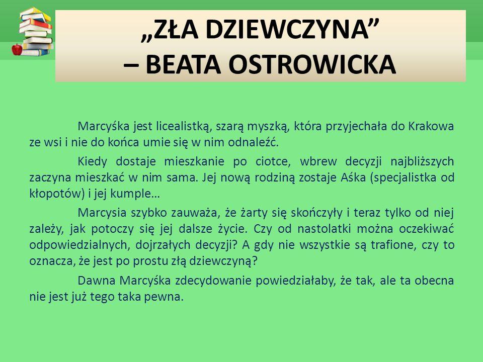 """""""ZŁA DZIEWCZYNA – BEATA OSTROWICKA Marcyśka jest licealistką, szarą myszką, która przyjechała do Krakowa ze wsi i nie do końca umie się w nim odnaleźć."""