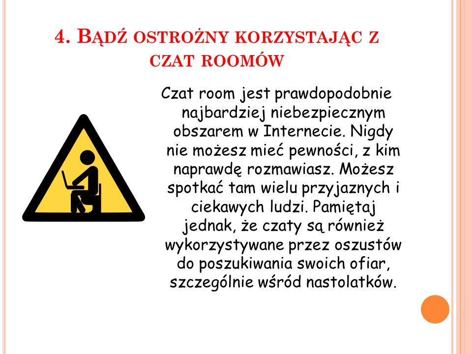 4. B ĄDŹ OSTROŻNY KORZYSTAJĄC Z CZAT ROOMÓW Czat room jest prawdopodobnie najbardziej niebezpiecznym obszarem w Internecie. Nigdy nie możesz mieć pewn