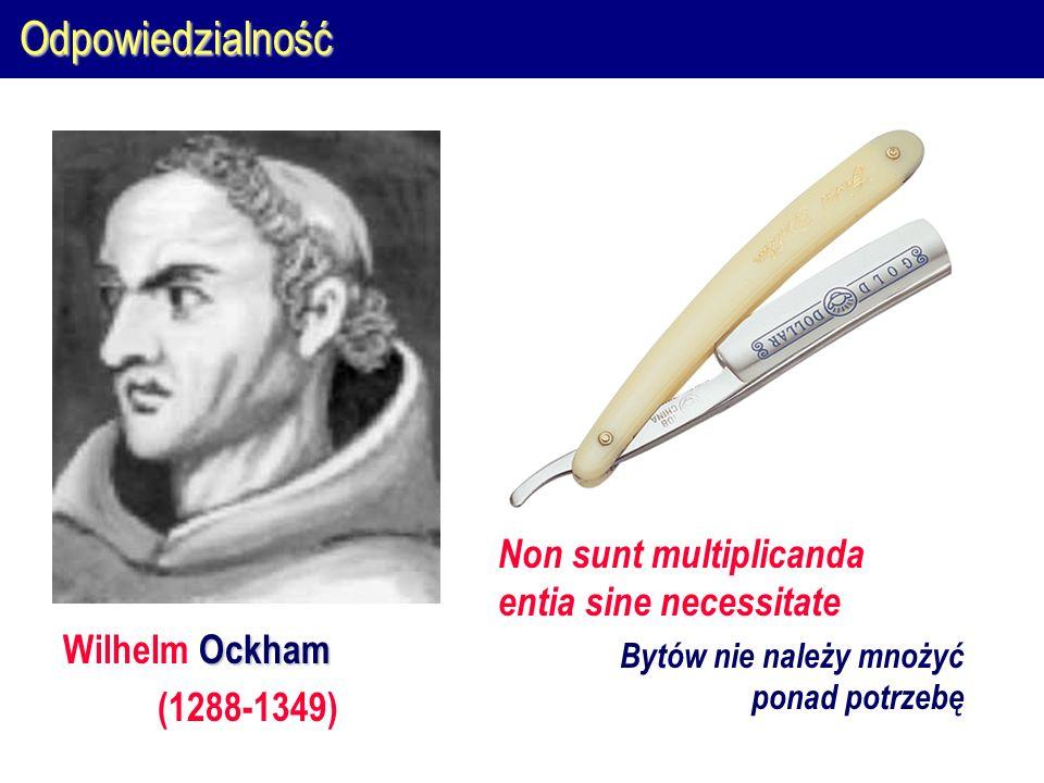 Odpowiedzialność Ockham Wilhelm Ockham (1288-1349) Non sunt multiplicanda entia sine necessitate Bytów nie należy mnożyć ponad potrzebę