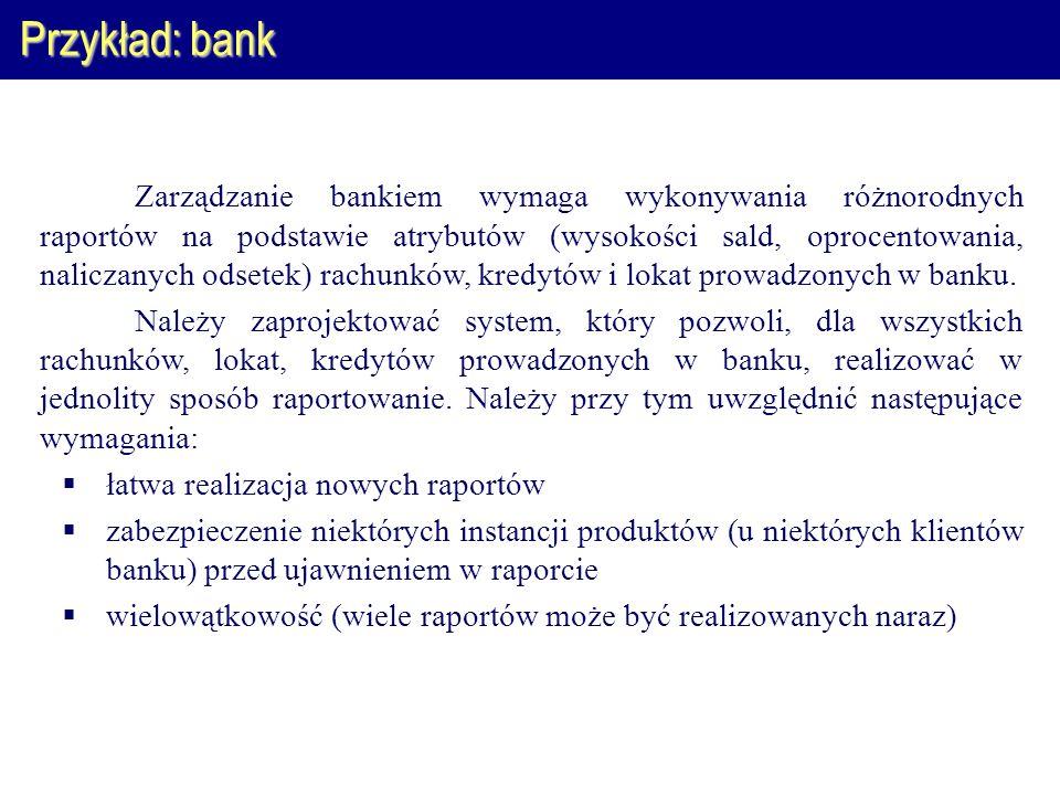Przykład: bank Zarządzanie bankiem wymaga wykonywania różnorodnych raportów na podstawie atrybutów (wysokości sald, oprocentowania, naliczanych odsetek) rachunków, kredytów i lokat prowadzonych w banku.