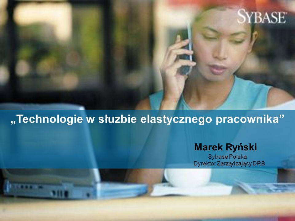 """""""Technologie w słuzbie elastycznego pracownika Marek Ryński Sybase Polska Dyrektor Zarządzający DRB"""