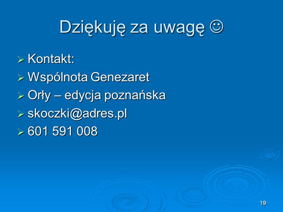 19 Dziękuję za uwagę Dziękuję za uwagę  Kontakt:  Wspólnota Genezaret  Orły – edycja poznańska  skoczki@adres.pl  601 591 008