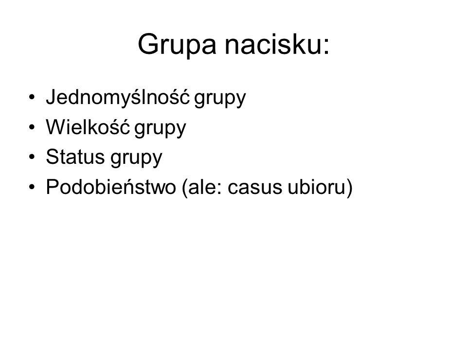 Grupa nacisku: Jednomyślność grupy Wielkość grupy Status grupy Podobieństwo (ale: casus ubioru)