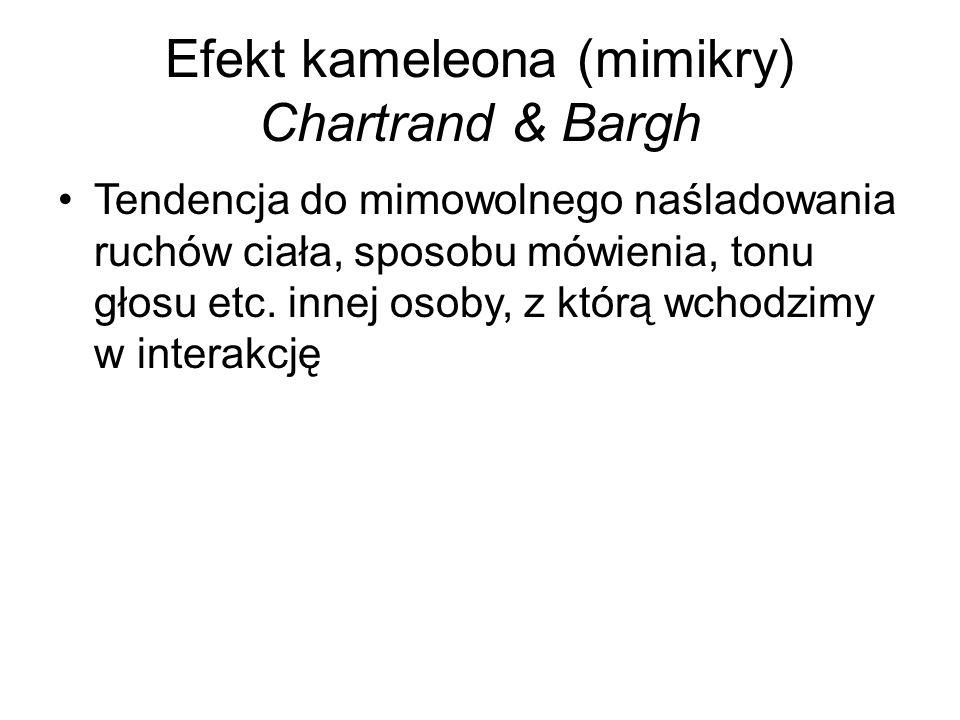 Efekt kameleona (mimikry) Chartrand & Bargh Tendencja do mimowolnego naśladowania ruchów ciała, sposobu mówienia, tonu głosu etc.