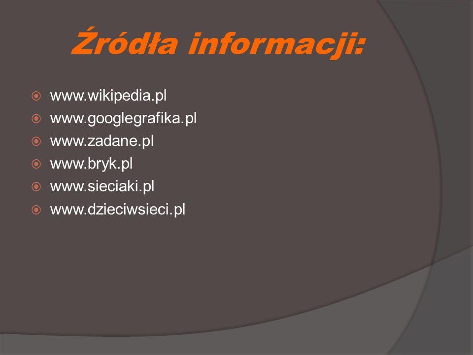 Źródła informacji:  www.wikipedia.pl  www.googlegrafika.pl  www.zadane.pl  www.bryk.pl  www.sieciaki.pl  www.dzieciwsieci.pl