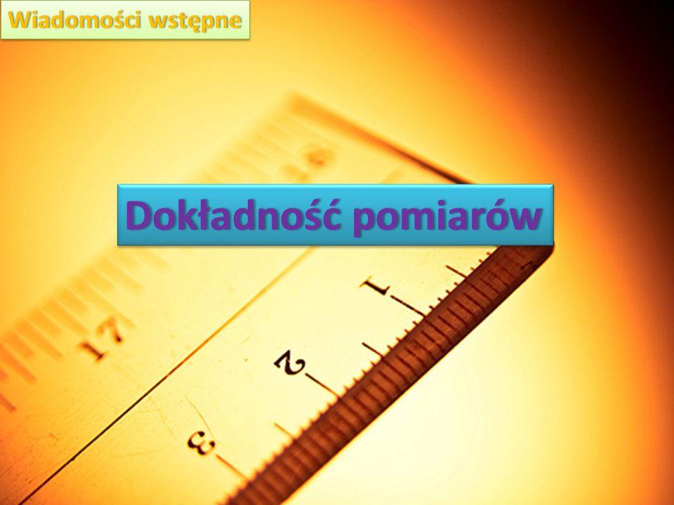 Dokładność pomiarówDokładność pomiarów Wiadomości wstępneWiadomości wstępne