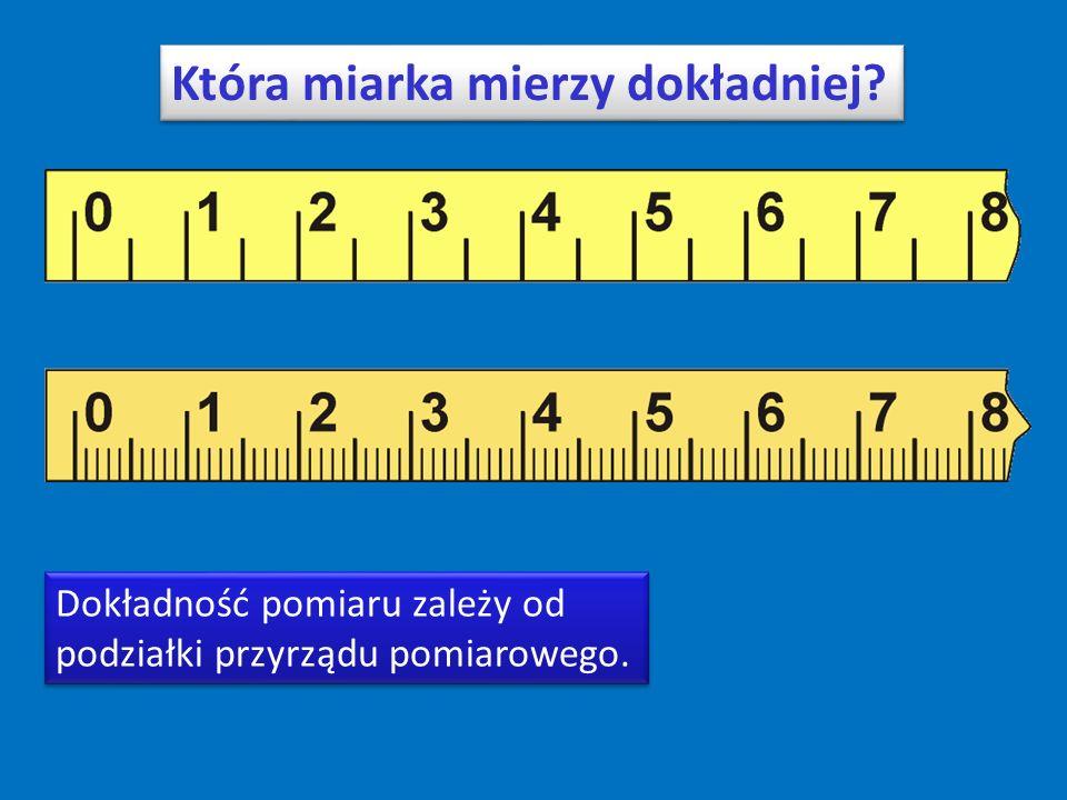 Która miarka mierzy dokładniej. Dokładność pomiaru zależy od podziałki przyrządu pomiarowego.