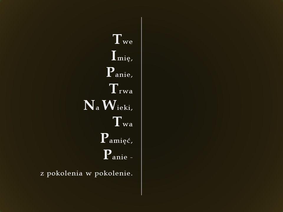 T we I mię, P anie, T rwa N a W ieki, T wa P amięć, P anie - z pokolenia w pokolenie.