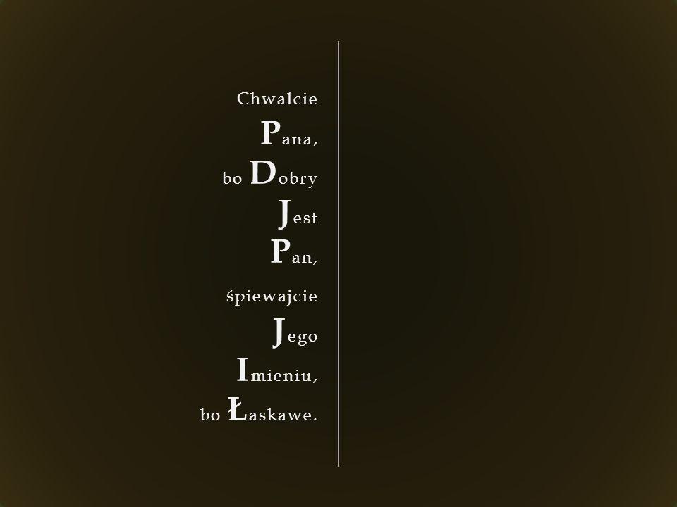 Chwalcie P ana, bo D obry J est P an, śpiewajcie J ego I mieniu, bo Ł askawe.