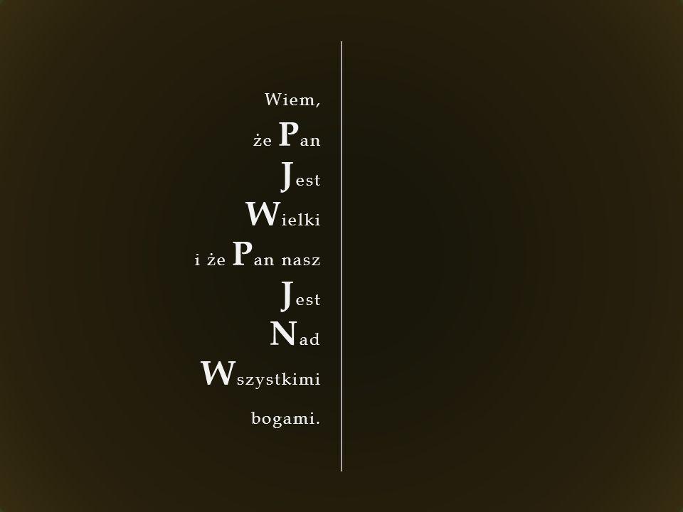 Wiem, że P an J est W ielki i że P an nasz J est N ad W szystkimi bogami.