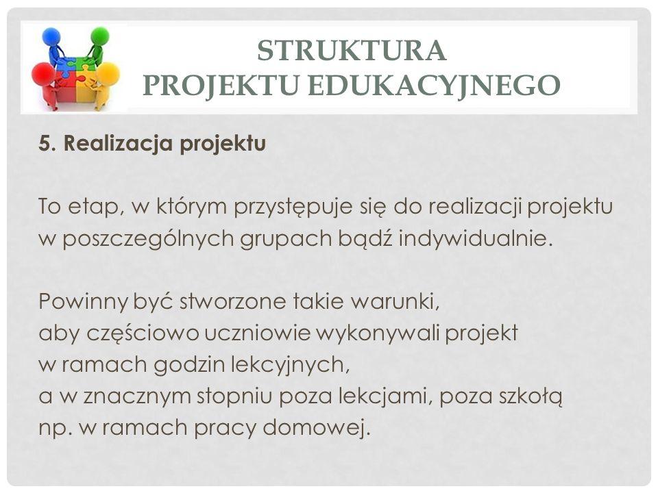 5. Realizacja projektu To etap, w którym przystępuje się do realizacji projektu w poszczególnych grupach bądź indywidualnie. Powinny być stworzone tak