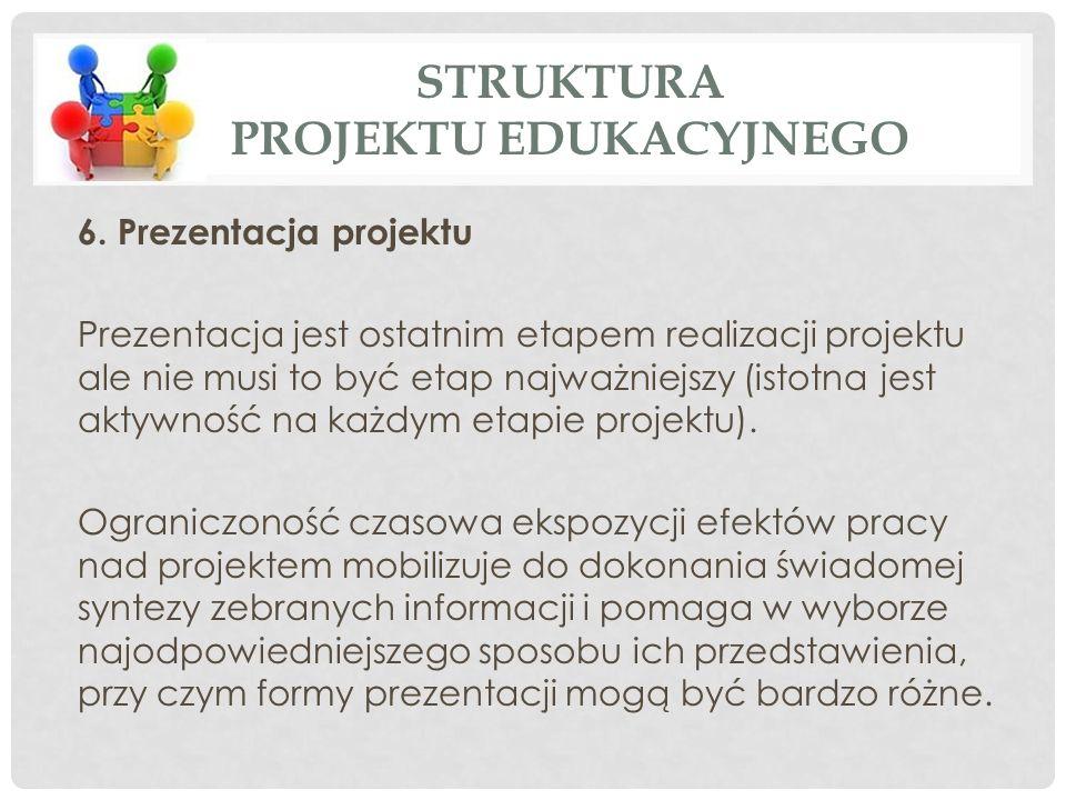 6. Prezentacja projektu Prezentacja jest ostatnim etapem realizacji projektu ale nie musi to być etap najważniejszy (istotna jest aktywność na każdym