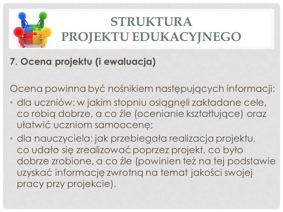 7. Ocena projektu (i ewaluacja) Ocena powinna być nośnikiem następujących informacji: dla uczniów: w jakim stopniu osiągnęli zakładane cele, co robią