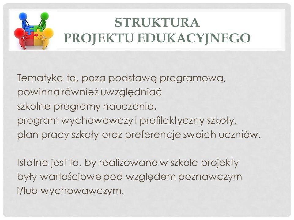 STRUKTURA PROJEKTU EDUKACYJNEGO Tematyka ta, poza podstawą programową, powinna również uwzględniać szkolne programy nauczania, program wychowawczy i profilaktyczny szkoły, plan pracy szkoły oraz preferencje swoich uczniów.