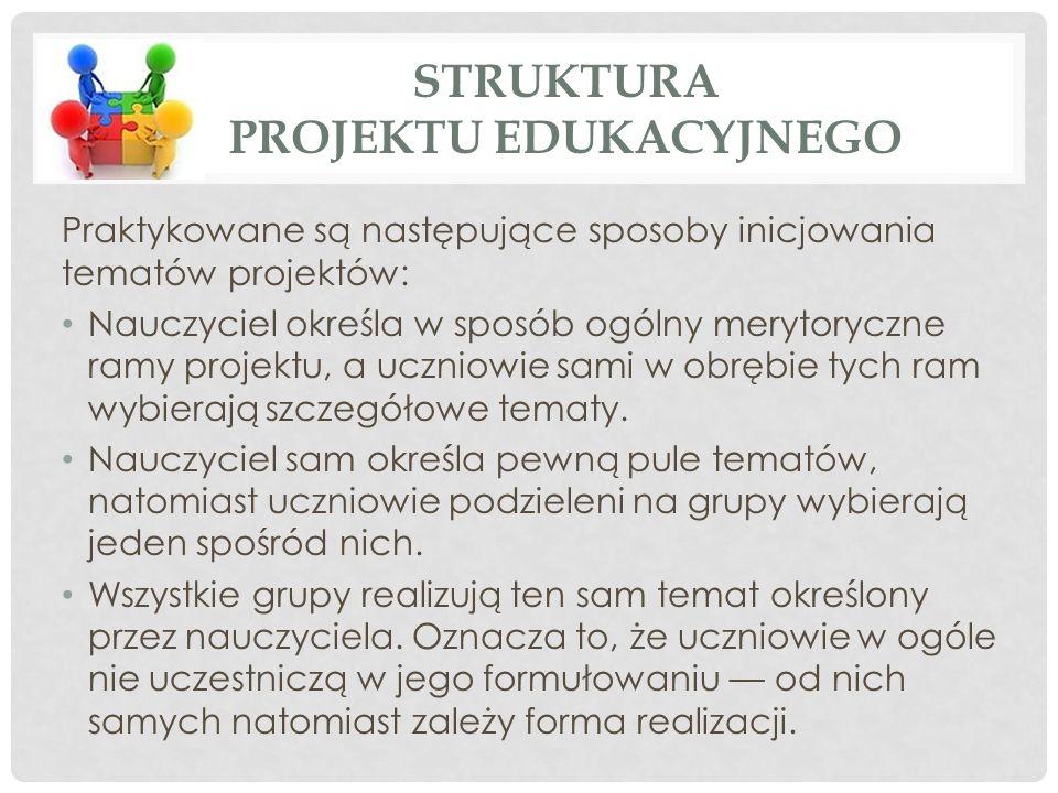 STRUKTURA PROJEKTU EDUKACYJNEGO Praktykowane są następujące sposoby inicjowania tematów projektów: Nauczyciel określa w sposób ogólny merytoryczne ramy projektu, a uczniowie sami w obrębie tych ram wybierają szczegółowe tematy.