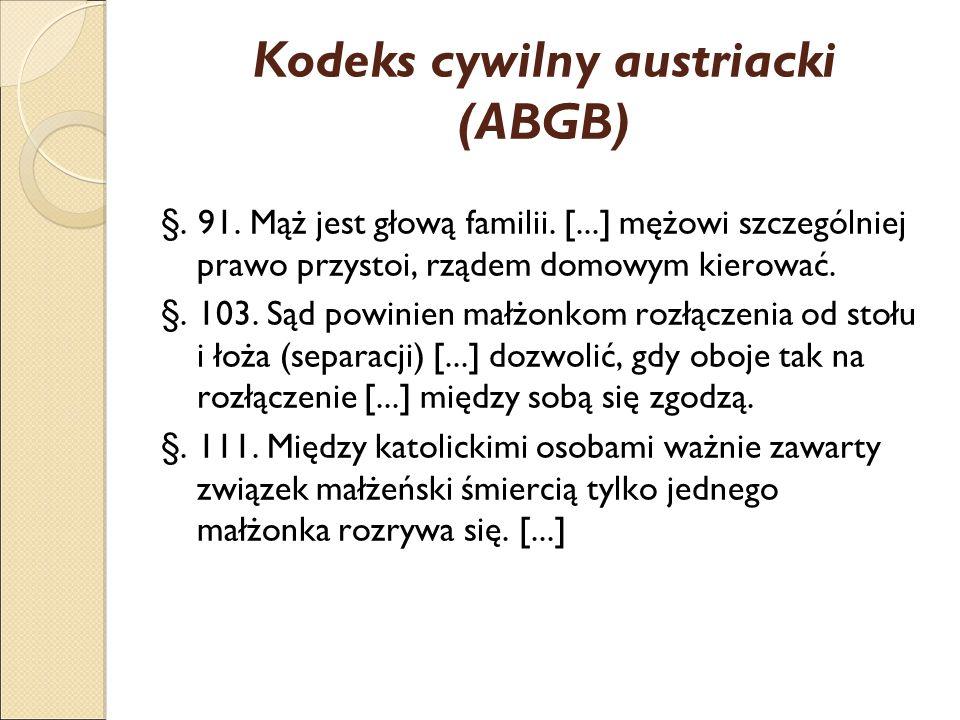 Kodeks cywilny austriacki (ABGB) §. 91. Mąż jest głową familii. [...] mężowi szczególniej prawo przystoi, rządem domowym kierować. §. 103. Sąd powinie
