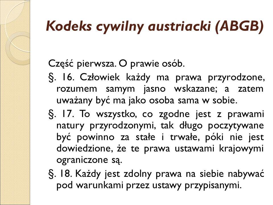Kodeks cywilny austriacki (ABGB) Część pierwsza. O prawie osób. §. 16. Człowiek każdy ma prawa przyrodzone, rozumem samym jasno wskazane; a zatem uważ