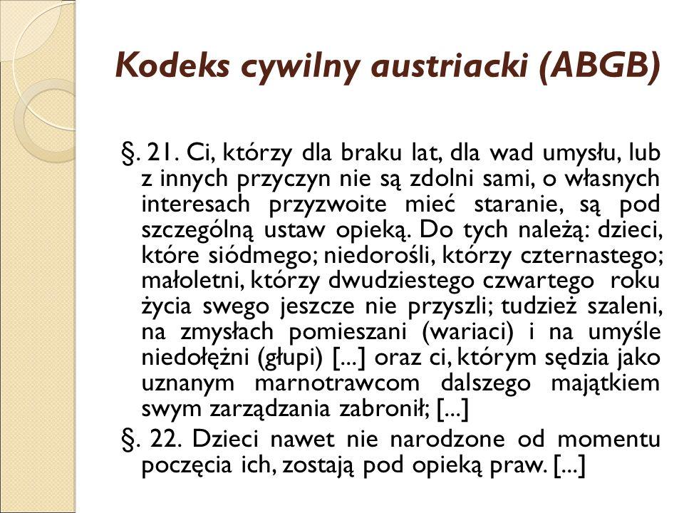Kodeks cywilny austriacki (ABGB) §. 21. Ci, którzy dla braku lat, dla wad umysłu, lub z innych przyczyn nie są zdolni sami, o własnych interesach przy
