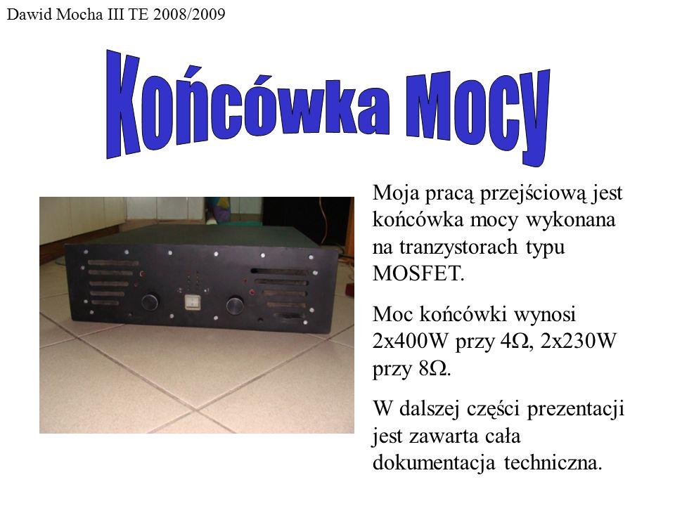 Dawid Mocha III TE 2008/2009 Moja pracą przejściową jest końcówka mocy wykonana na tranzystorach typu MOSFET. Moc końcówki wynosi 2x400W przy 4 , 2x2