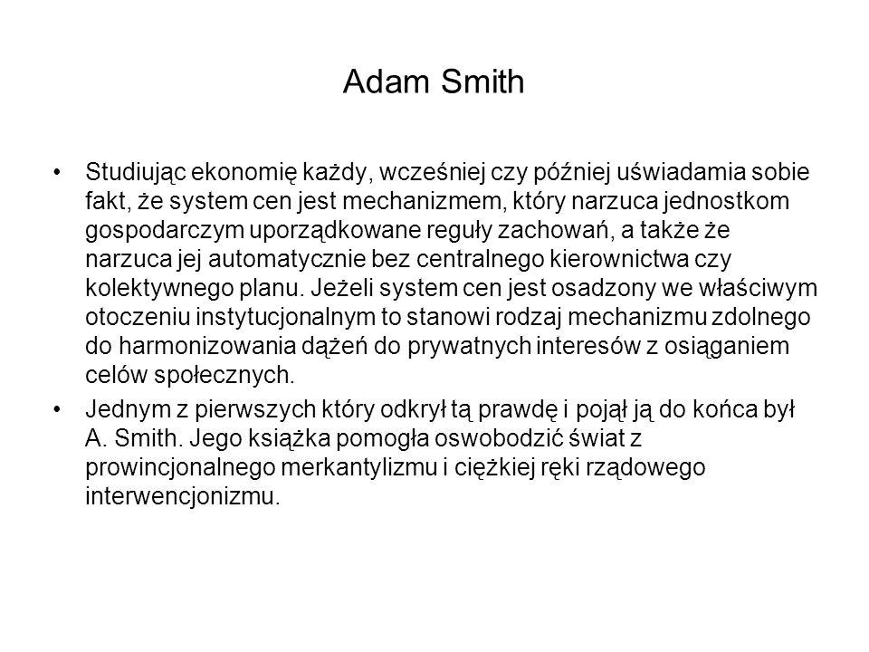 Adam Smith Studiując ekonomię każdy, wcześniej czy później uświadamia sobie fakt, że system cen jest mechanizmem, który narzuca jednostkom gospodarczym uporządkowane reguły zachowań, a także że narzuca jej automatycznie bez centralnego kierownictwa czy kolektywnego planu.