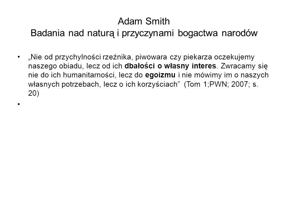 """Adam Smith Badania nad naturą i przyczynami bogactwa narodów """"Nie od przychylności rzeźnika, piwowara czy piekarza oczekujemy naszego obiadu, lecz od ich dbałości o własny interes."""