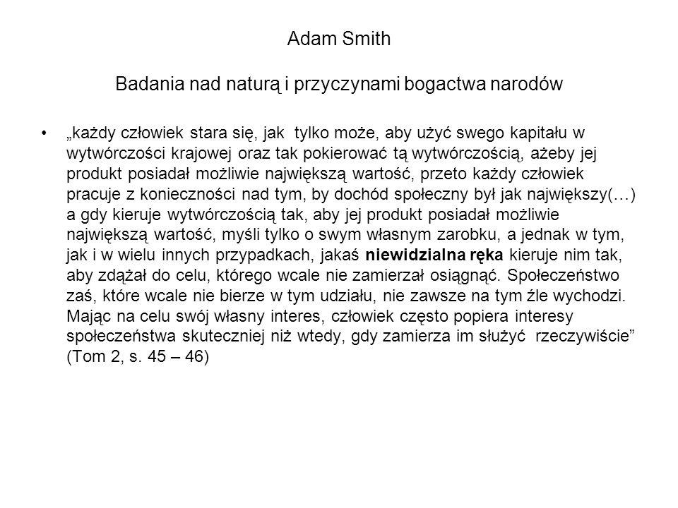"""Adam Smith Badania nad naturą i przyczynami bogactwa narodów """"każdy człowiek stara się, jak tylko może, aby użyć swego kapitału w wytwórczości krajowej oraz tak pokierować tą wytwórczością, ażeby jej produkt posiadał możliwie największą wartość, przeto każdy człowiek pracuje z konieczności nad tym, by dochód społeczny był jak największy(…) a gdy kieruje wytwórczością tak, aby jej produkt posiadał możliwie największą wartość, myśli tylko o swym własnym zarobku, a jednak w tym, jak i w wielu innych przypadkach, jakaś niewidzialna ręka kieruje nim tak, aby zdążał do celu, którego wcale nie zamierzał osiągnąć."""