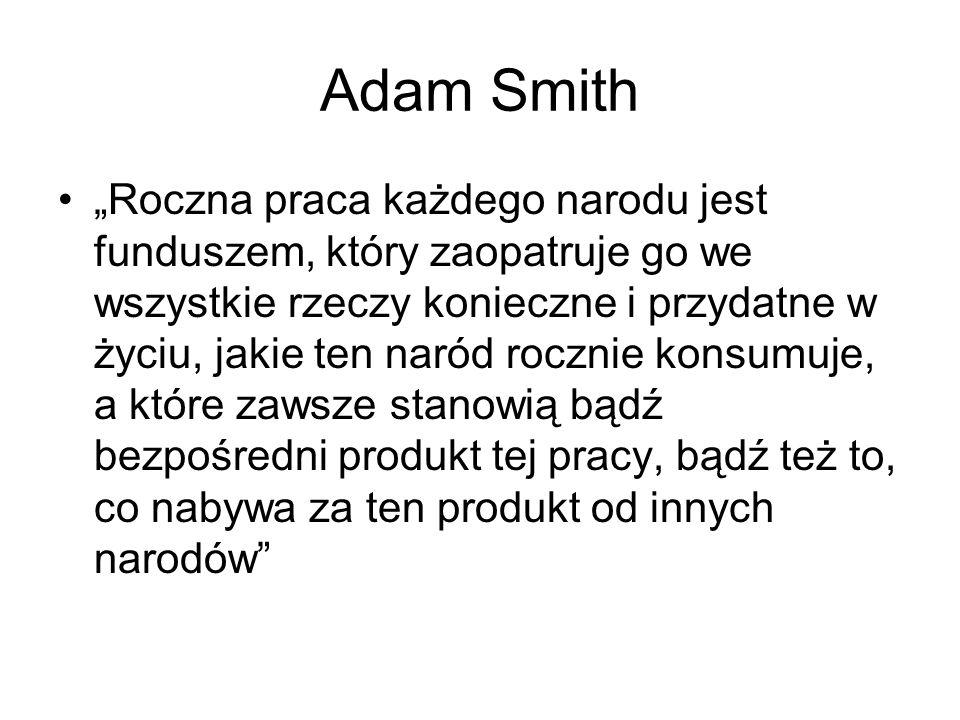 """Adam Smith """"Roczna praca każdego narodu jest funduszem, który zaopatruje go we wszystkie rzeczy konieczne i przydatne w życiu, jakie ten naród rocznie konsumuje, a które zawsze stanowią bądź bezpośredni produkt tej pracy, bądź też to, co nabywa za ten produkt od innych narodów"""