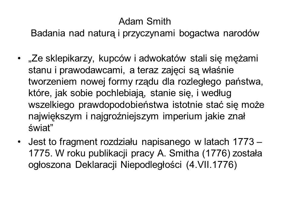 """Adam Smith Badania nad naturą i przyczynami bogactwa narodów """"Ze sklepikarzy, kupców i adwokatów stali się mężami stanu i prawodawcami, a teraz zajęci są właśnie tworzeniem nowej formy rządu dla rozległego państwa, które, jak sobie pochlebiają, stanie się, i według wszelkiego prawdopodobieństwa istotnie stać się może największym i najgroźniejszym imperium jakie znał świat Jest to fragment rozdziału napisanego w latach 1773 – 1775."""