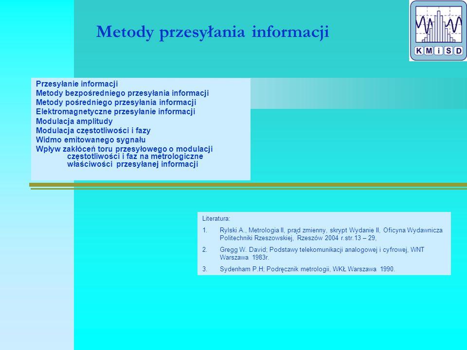 Metody przesyłania informacji Przesyłanie informacji Metody bezpośredniego przesyłania informacji Metody pośredniego przesyłania informacji Elektromagnetyczne przesyłanie informacji Modulacja amplitudy Modulacja częstotliwości i fazy Widmo emitowanego sygnału Wpływ zakłóceń toru przesyłowego o modulacji częstotliwości i faz na metrologiczne właściwości przesyłanej informacji Literatura: 1.Rylski A., Metrologia II, prąd zmienny, skrypt Wydanie II, Oficyna Wydawnicza Politechniki Rzeszowskiej, Rzeszów 2004 r.str.13 – 29, 2.Gregg W.