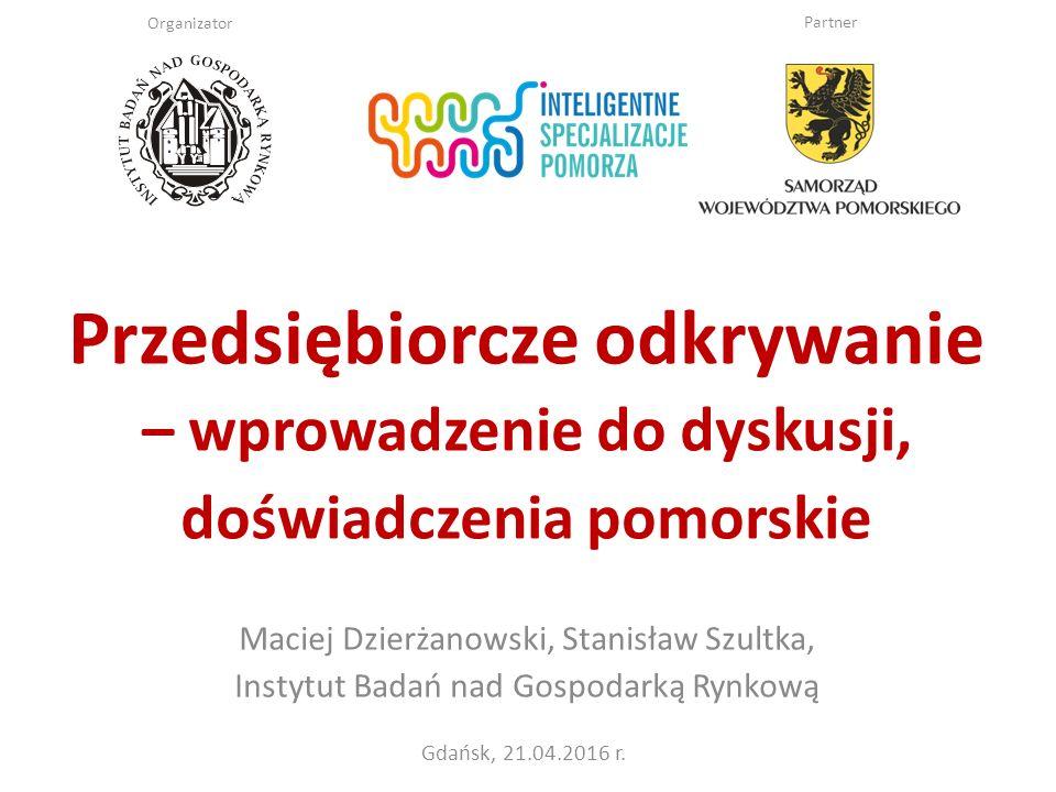 Gdańsk, 21.04.2016 r. Przedsiębiorcze odkrywanie – wprowadzenie do dyskusji, doświadczenia pomorskie Maciej Dzierżanowski, Stanisław Szultka, Instytut