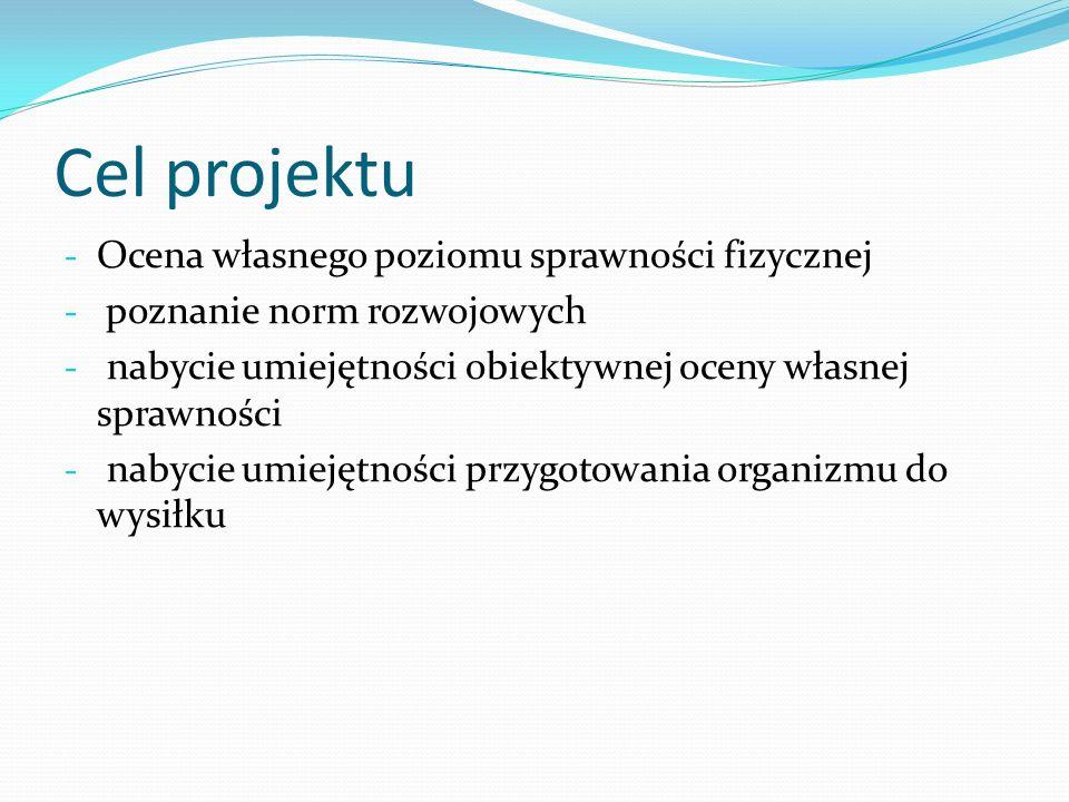 Cel projektu - Ocena własnego poziomu sprawności fizycznej - poznanie norm rozwojowych - nabycie umiejętności obiektywnej oceny własnej sprawności - n