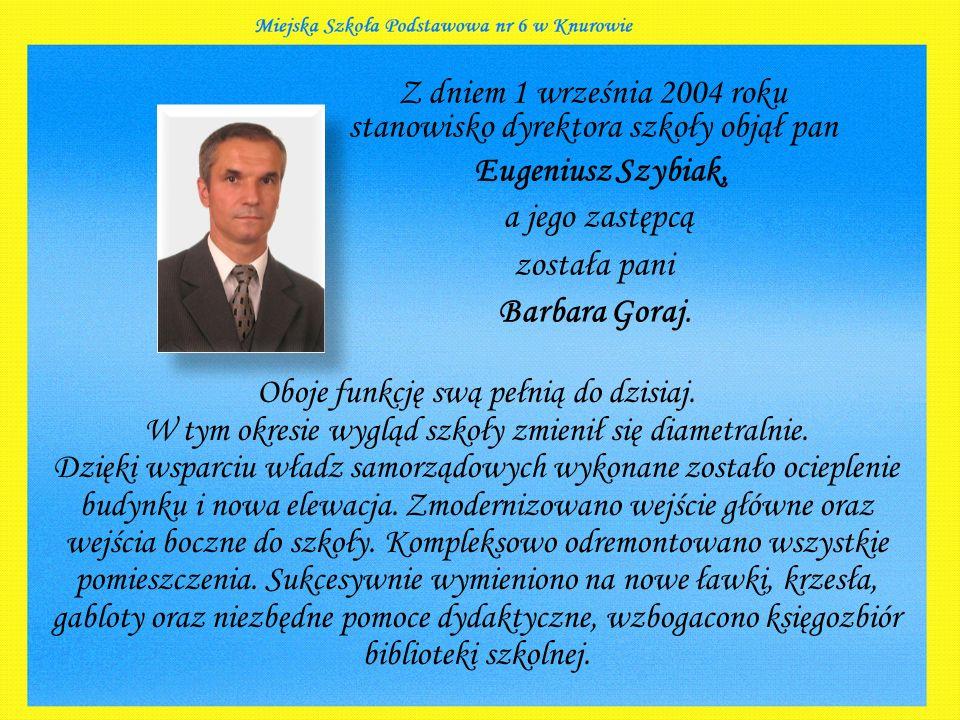 Z dniem 1 września 2004 roku stanowisko dyrektora szkoły objął pan Eugeniusz Szybiak, a jego zastępcą została pani Barbara Goraj.