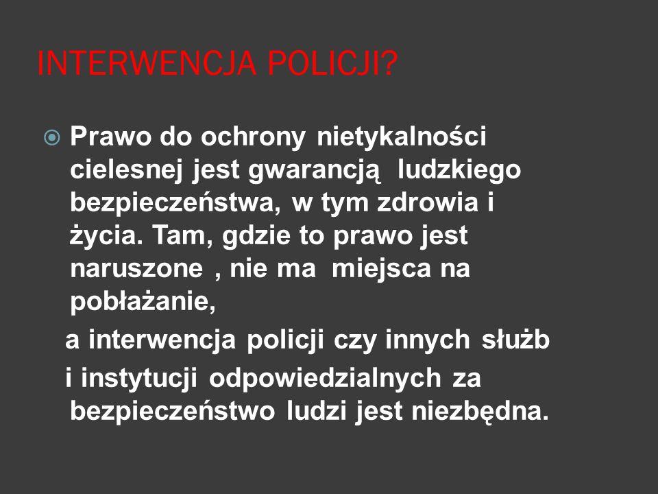 INTERWENCJA POLICJI?  Prawo do ochrony nietykalności cielesnej jest gwarancją ludzkiego bezpieczeństwa, w tym zdrowia i życia. Tam, gdzie to prawo je