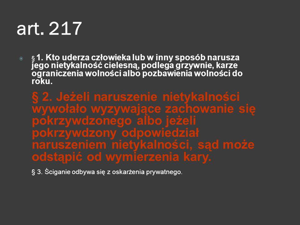 art. 217  § 1. Kto uderza człowieka lub w inny sposób narusza jego nietykalność cielesną, podlega grzywnie, karze ograniczenia wolności albo pozbawie