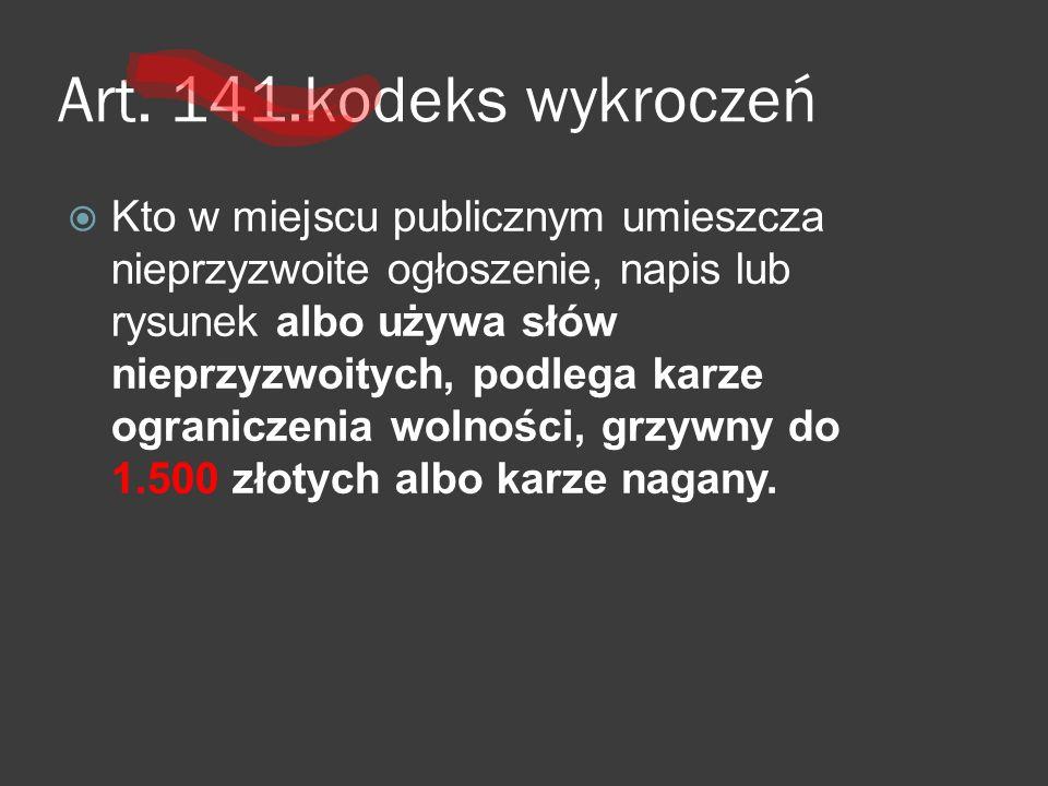 Art. 141.kodeks wykroczeń  Kto w miejscu publicznym umieszcza nieprzyzwoite ogłoszenie, napis lub rysunek albo używa słów nieprzyzwoitych, podlega ka
