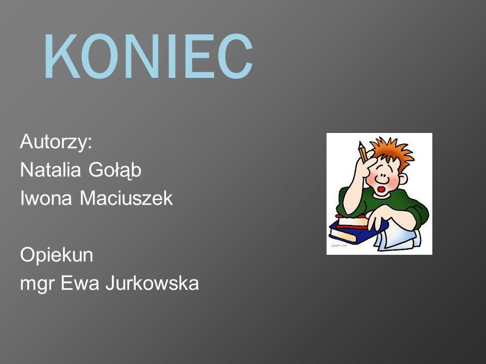 KONIEC Autorzy: Natalia Gołąb Iwona Maciuszek Opiekun mgr Ewa Jurkowska