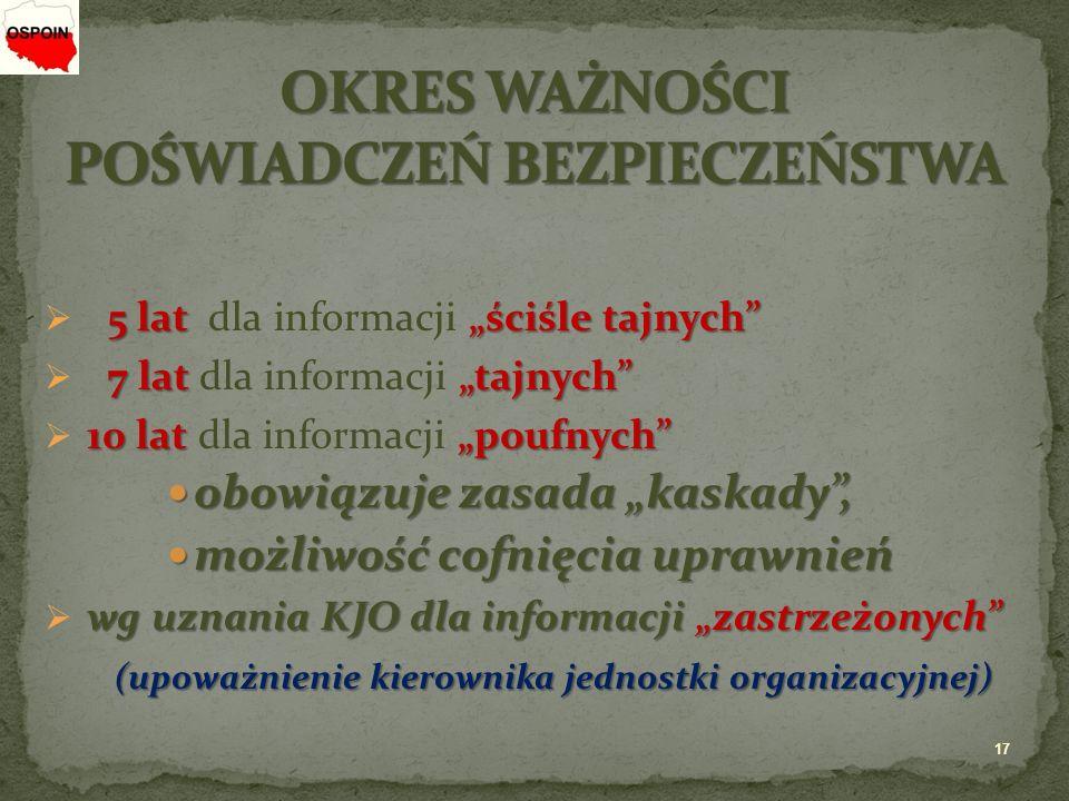 """5 lat """"ściśle tajnych  5 lat dla informacji """"ściśle tajnych 7 lat""""tajnych  7 lat dla informacji """"tajnych 10 lat""""poufnych  10 lat dla informacji """"poufnych obowiązuje zasada """"kaskady , obowiązuje zasada """"kaskady , możliwość cofnięcia uprawnień możliwość cofnięcia uprawnień wg uznania KJO dla informacji """"zastrzeżonych  wg uznania KJO dla informacji """"zastrzeżonych (upoważnienie kierownika jednostki organizacyjnej) (upoważnienie kierownika jednostki organizacyjnej) 17"""