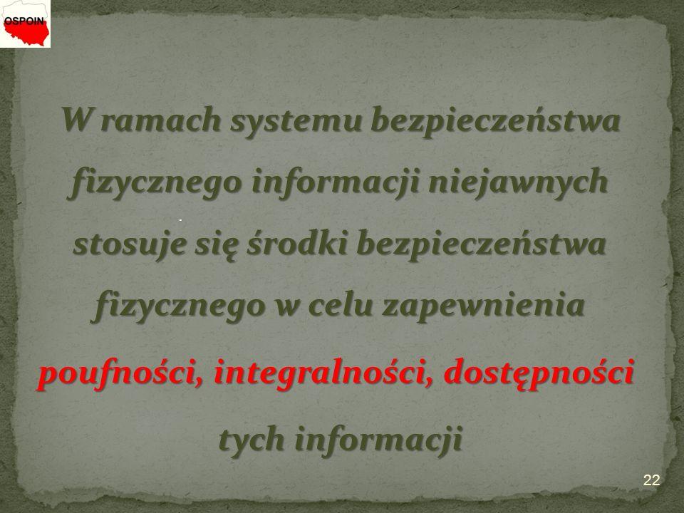 W ramach systemu bezpieczeństwa fizycznego informacji niejawnych stosuje się środki bezpieczeństwa fizycznego w celu zapewnienia poufności, integralności, dostępności tych informacji 22.