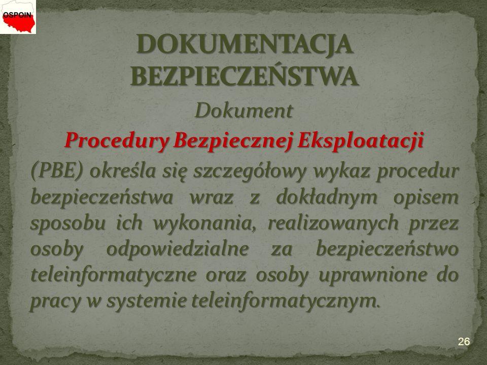 Dokument Procedury Bezpiecznej Eksploatacji (PBE) określa się szczegółowy wykaz procedur bezpieczeństwa wraz z dokładnym opisem sposobu ich wykonania, realizowanych przez osoby odpowiedzialne za bezpieczeństwo teleinformatyczne oraz osoby uprawnione do pracy w systemie teleinformatycznym.