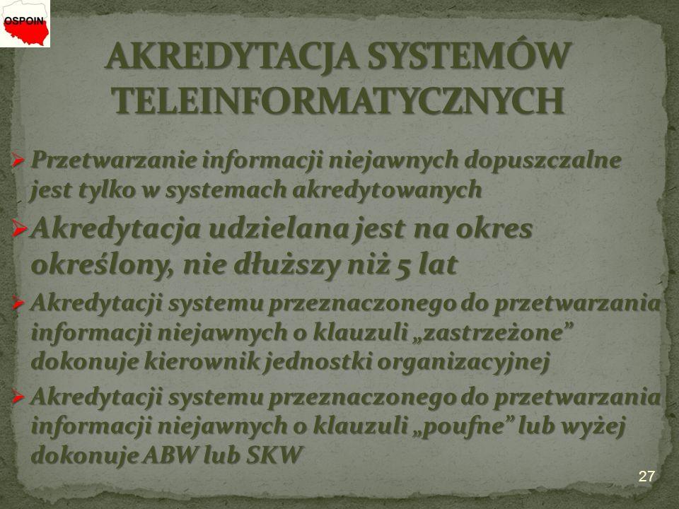 """ Przetwarzanie informacji niejawnych dopuszczalne jest tylko w systemach akredytowanych  Akredytacja udzielana jest na okres określony, nie dłuższy niż 5 lat  Akredytacji systemu przeznaczonego do przetwarzania informacji niejawnych o klauzuli """"zastrzeżone dokonuje kierownik jednostki organizacyjnej  Akredytacji systemu przeznaczonego do przetwarzania informacji niejawnych o klauzuli """"poufne lub wyżej dokonuje ABW lub SKW 27"""