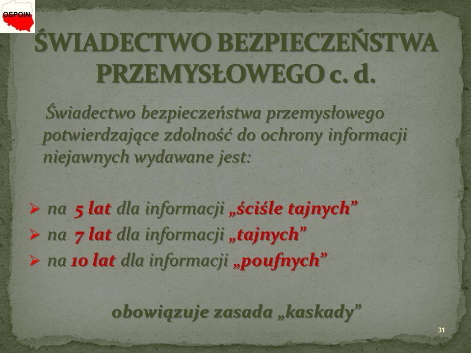 """Świadectwo bezpieczeństwa przemysłowego potwierdzające zdolność do ochrony informacji niejawnych wydawane jest: Świadectwo bezpieczeństwa przemysłowego potwierdzające zdolność do ochrony informacji niejawnych wydawane jest:  na 5 lat dla informacji """"ściśle tajnych  na 7 lat dla informacji """"tajnych  na 10 lat dla informacji """"poufnych obowiązuje zasada """"kaskady 31"""