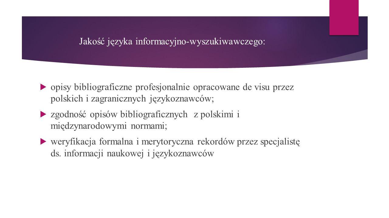 Jakość języka informacyjno-wyszukiwawczego:  opisy bibliograficzne profesjonalnie opracowane de visu przez polskich i zagranicznych językoznawców;  zgodność opisów bibliograficznych z polskimi i międzynarodowymi normami;  weryfikacja formalna i merytoryczna rekordów przez specjalistę ds.