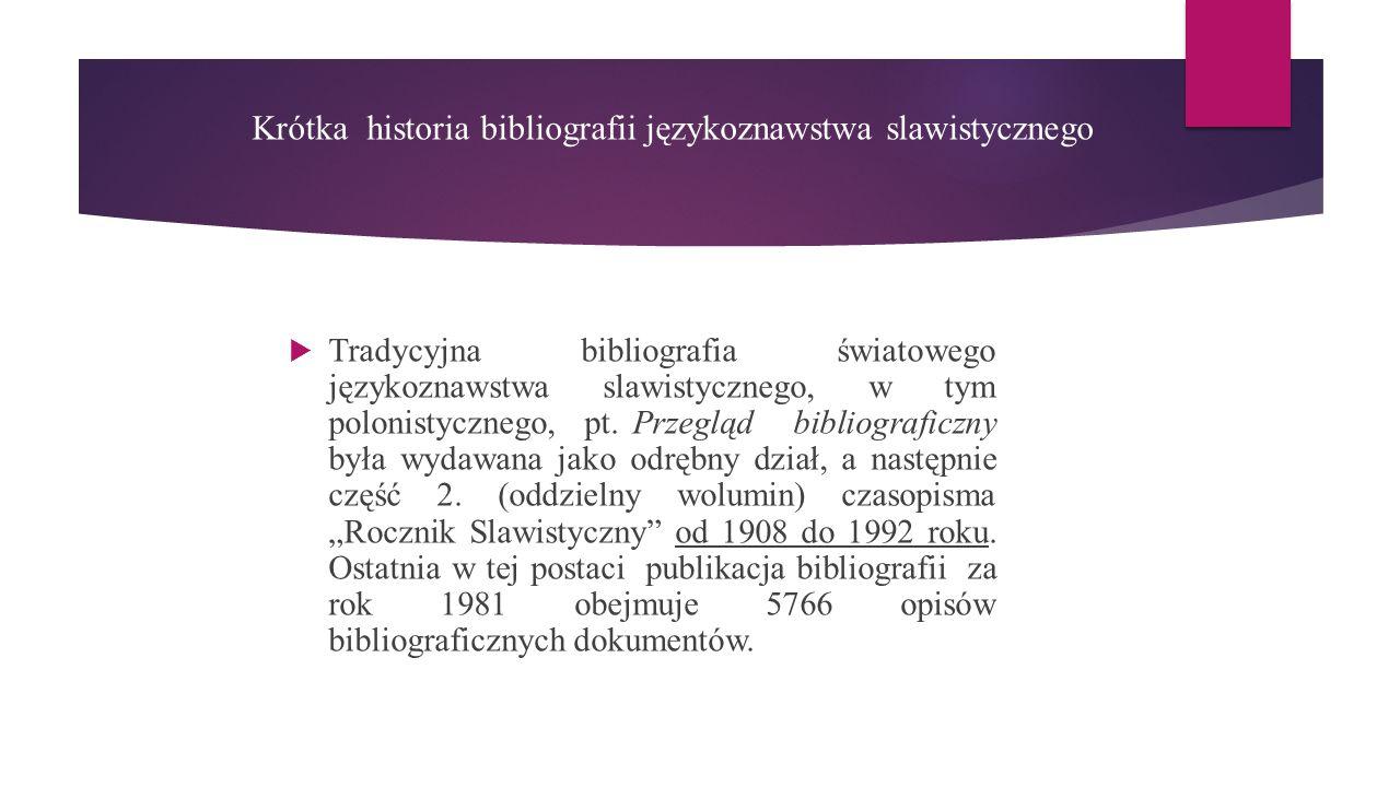 Krótka historia bibliografii językoznawstwa slawistycznego  Tradycyjna bibliografia światowego językoznawstwa slawistycznego, w tym polonistycznego, pt.