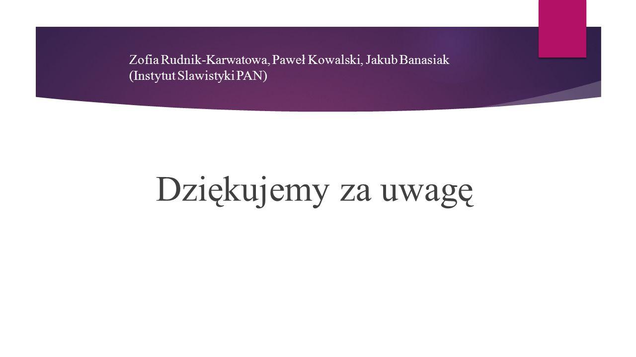 Zofia Rudnik-Karwatowa, Paweł Kowalski, Jakub Banasiak (Instytut Slawistyki PAN) Dziękujemy za uwagę