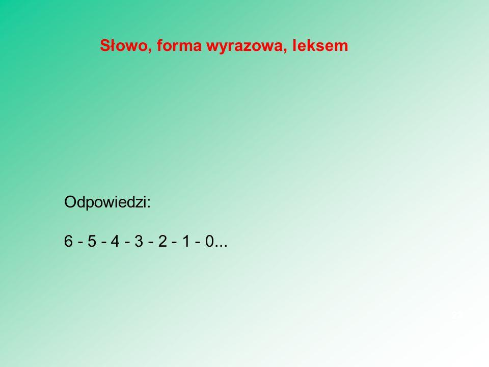 Odpowiedzi: 6 - 5 - 4 - 3 - 2 - 1 - 0... 23 Słowo, forma wyrazowa, leksem