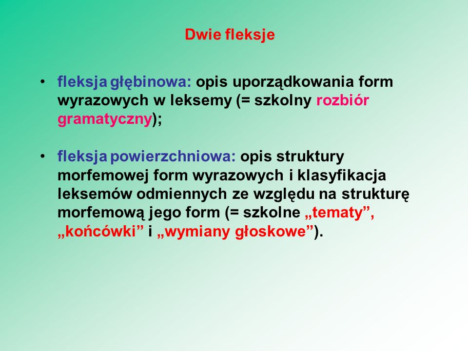 """fleksja głębinowa: opis uporządkowania form wyrazowych w leksemy (= szkolny rozbiór gramatyczny); fleksja powierzchniowa: opis struktury morfemowej form wyrazowych i klasyfikacja leksemów odmiennych ze względu na strukturę morfemową jego form (= szkolne """"tematy , """"końcówki i """"wymiany głoskowe )."""