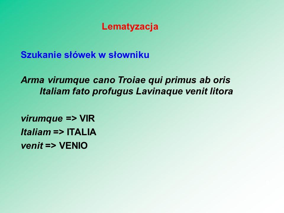 Szukanie słówek w słowniku Arma virumque cano Troiae qui primus ab oris Italiam fato profugus Lavinaque venit litora virumque => VIR Italiam => ITALIA venit => VENIO 8 Lematyzacja