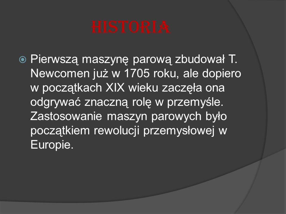 Historia  Pierwszą maszynę parową zbudował T. Newcomen już w 1705 roku, ale dopiero w początkach XIX wieku zaczęła ona odgrywać znaczną rolę w przemy