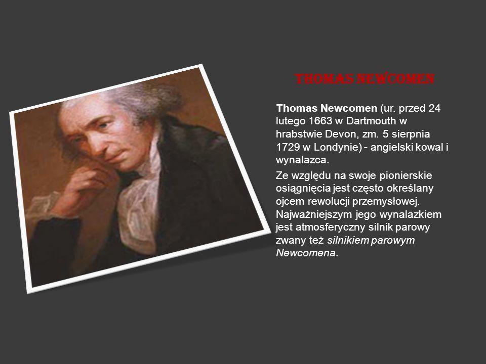 Thomas Newcomen Thomas Newcomen (ur. przed 24 lutego 1663 w Dartmouth w hrabstwie Devon, zm. 5 sierpnia 1729 w Londynie) - angielski kowal i wynalazca